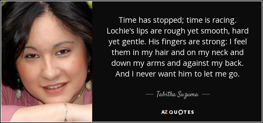 Time has stopped; time is racing. Lochie's lips are rough yet smooth, hard yet gentle. His fingers are strong: I feel them in my hair and on my neck and down my arms and against my back. And I never want him to let me go. - Tabitha Suzuma