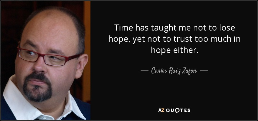 Time has taught me not to lose hope, yet not to trust too much in hope either. - Carlos Ruiz Zafon