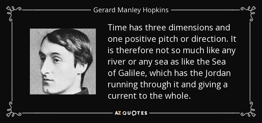 Time has three dimensions and one positive pitch or direction. It is therefore not so much like any river or any sea as like the Sea of Galilee, which has the Jordan running through it and giving a current to the whole. - Gerard Manley Hopkins