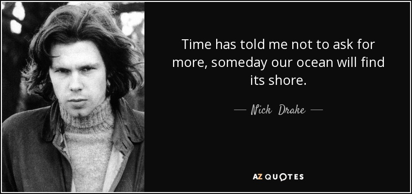 Time has told me not to ask for more, someday our ocean will find its shore. - Nick  Drake