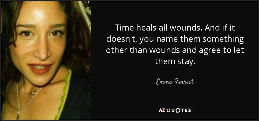 Emma Forrest Quote Time Heals All Wounds And If It Doesnt You