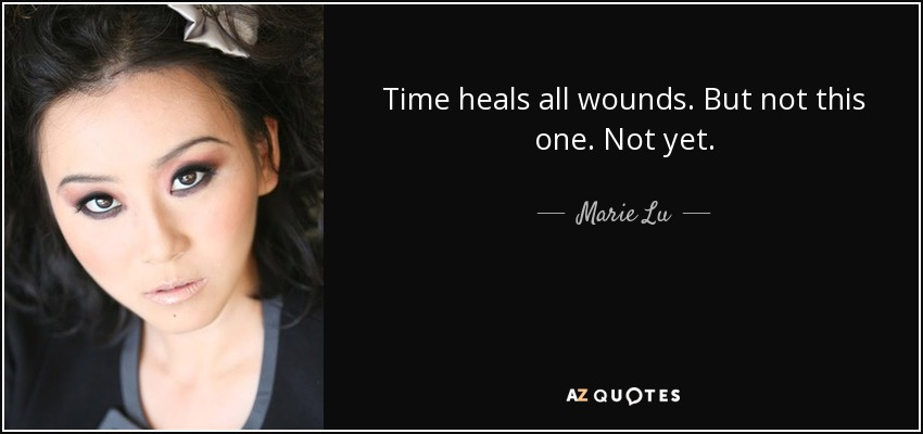Time heals all wounds. But not this one. Not yet. - Marie Lu