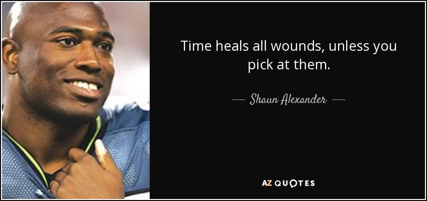 Time heals all wounds, unless you pick at them. - Shaun Alexander