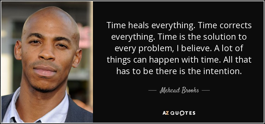 Time heals everything. Time corrects everything. Time is the solution to every problem, I believe. A lot of things can happen with time. All that has to be there is the intention. - Mehcad Brooks