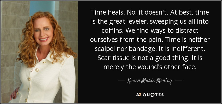 Time heals. No, it doesn't. At best, time is the great leveler, sweeping us all into coffins. We find ways to distract ourselves from the pain. Time is neither scalpel nor bandage. It is indifferent. Scar tissue is not a good thing. It is merely the wound's other face. - Karen Marie Moning