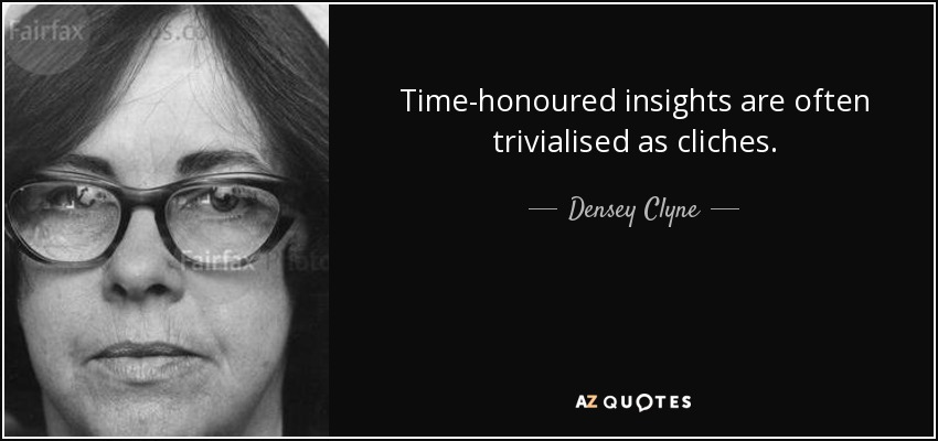 Time-honoured insights are often trivialised as cliches. - Densey Clyne
