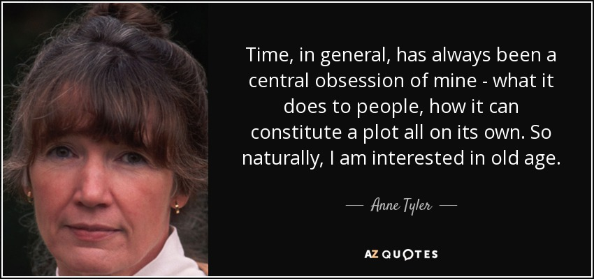 Time, in general, has always been a central obsession of mine - what it does to people, how it can constitute a plot all on its own. So naturally, I am interested in old age. - Anne Tyler