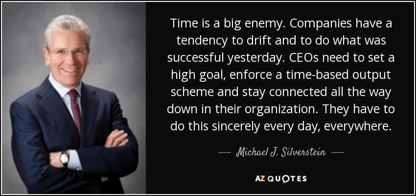 Time is a big enemy. Companies have a tendency to drift and to do what was successful yesterday. CEOs need to set a high goal, enforce a time-based output scheme and stay connected all the way down in their organization. They have to do this sincerely every day, everywhere. - Michael J. Silverstein
