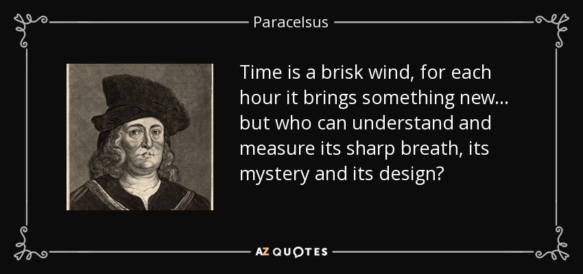 Time is a brisk wind, for each hour it brings something new... but who can understand and measure its sharp breath, its mystery and its design? - Paracelsus