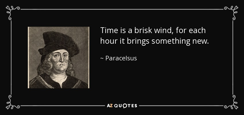 Time is a brisk wind, for each hour it brings something new. - Paracelsus