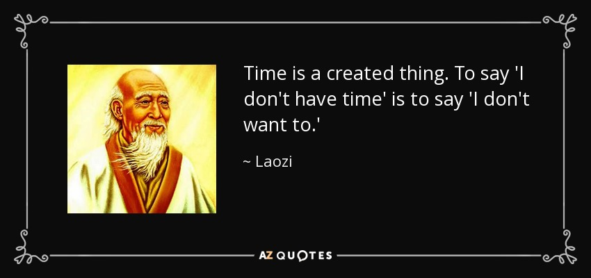 Time is a created thing. To say 'I don't have time' is to say 'I don't want to.' - Laozi