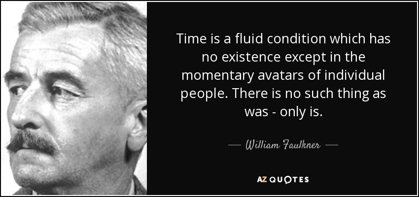 Time is a fluid condition which has no existence except in the momentary avatars of individual people. There is no such thing as was - only is. - William Faulkner