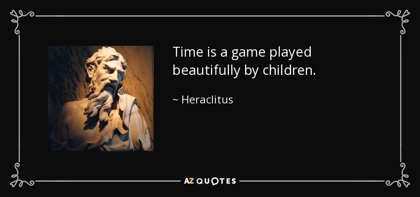 Time is a game played beautifully by children. - Heraclitus