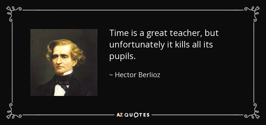 Time is a great teacher, but unfortunately it kills all its pupils. - Hector Berlioz