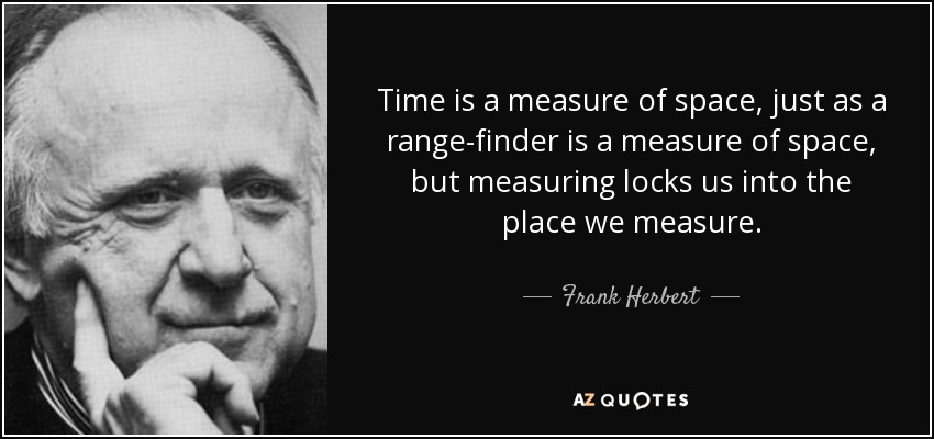 Time is a measure of space, just as a range-finder is a measure of space, but measuring locks us into the place we measure. - Frank Herbert