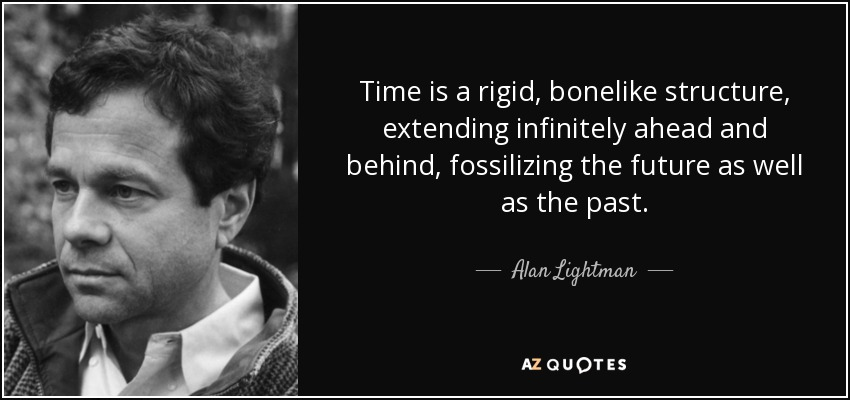 Time is a rigid, bonelike structure, extending infinitely ahead and behind, fossilizing the future as well as the past. - Alan Lightman
