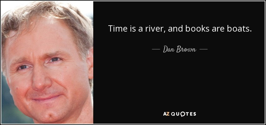 Time is a river, and books are boats. - Dan Brown