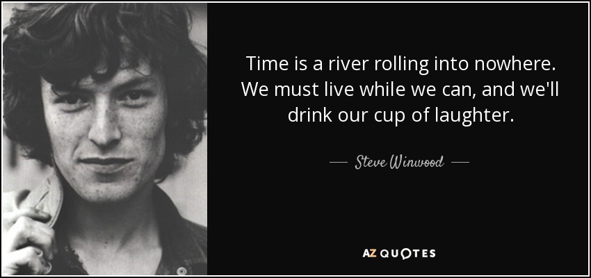 Time is a river rolling into nowhere. We must live while we can, and we'll drink our cup of laughter. - Steve Winwood