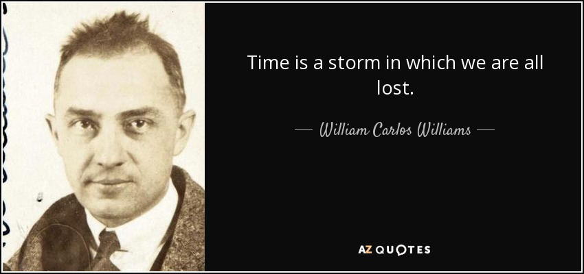 Time is a storm in which we are all lost. - William Carlos Williams