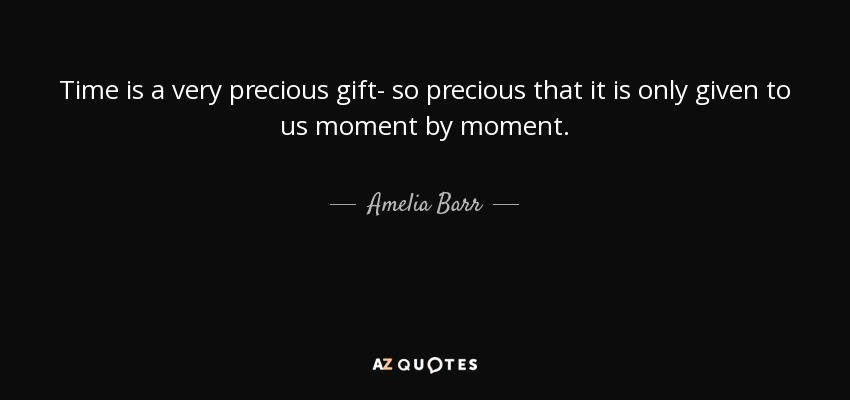 amelia barr quote time is a very precious gift so precious that