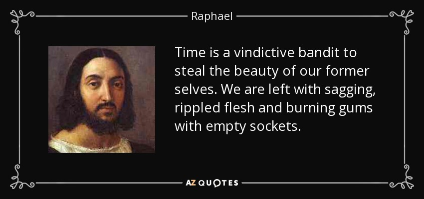 Time is a vindictive bandit to steal the beauty of our former selves. We are left with sagging, rippled flesh and burning gums with empty sockets. - Raphael