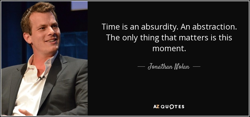 Time is an absurdity. An abstraction. The only thing that matters is this moment. - Jonathan Nolan