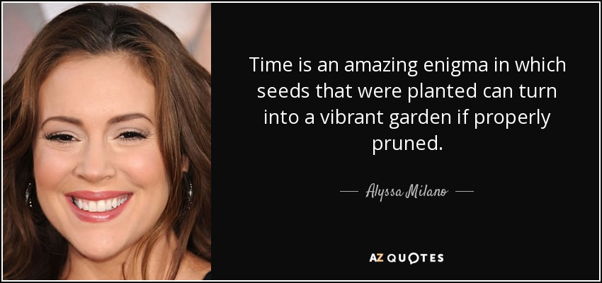 Time is an amazing enigma in which seeds that were planted can turn into a vibrant garden if properly pruned. - Alyssa Milano