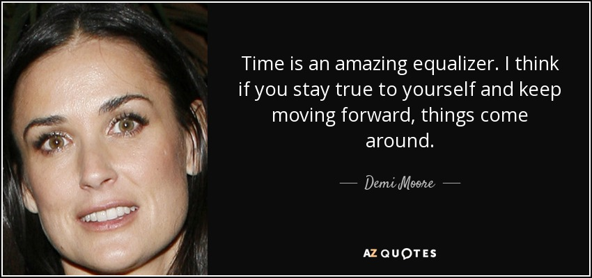 Time is an amazing equalizer. I think if you stay true to yourself and keep moving forward, things come around. - Demi Moore