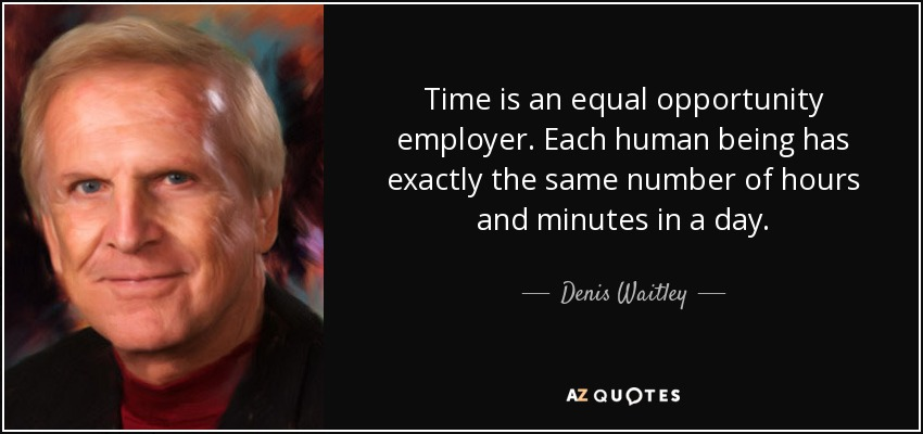 Time is an equal opportunity employer. Each human being has exactly the same number of hours and minutes in a day. - Denis Waitley