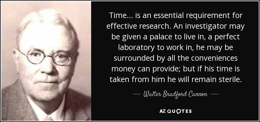 Time... is an essential requirement for effective research. An investigator may be given a palace to live in, a perfect laboratory to work in, he may be surrounded by all the conveniences money can provide; but if his time is taken from him he will remain sterile. - Walter Bradford Cannon
