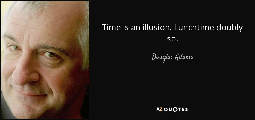 Time is an illusion. Lunchtime doubly so. - Douglas Adams