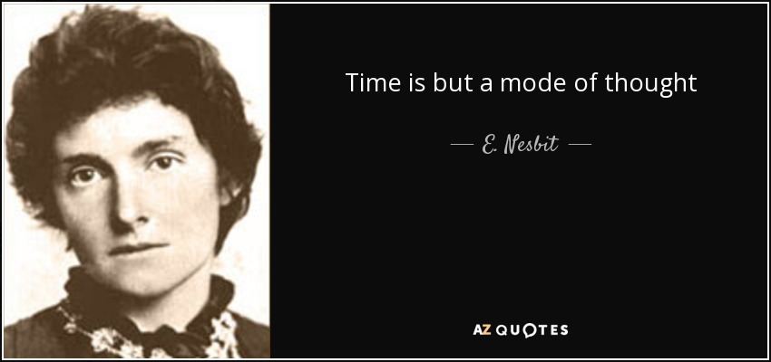 Time is but a mode of thought - E. Nesbit
