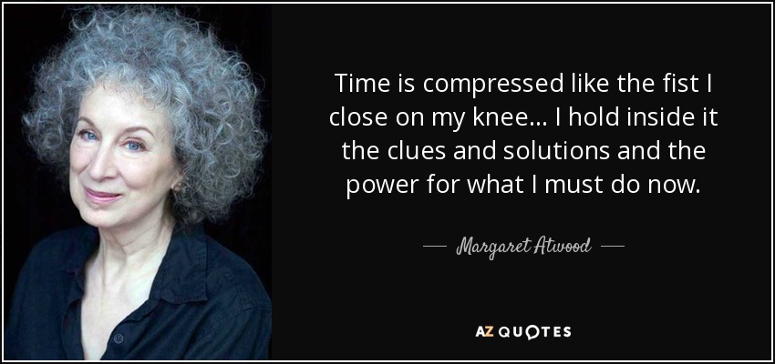Time is compressed like the fist I close on my knee... I hold inside it the clues and solutions and the power for what I must do now. - Margaret Atwood