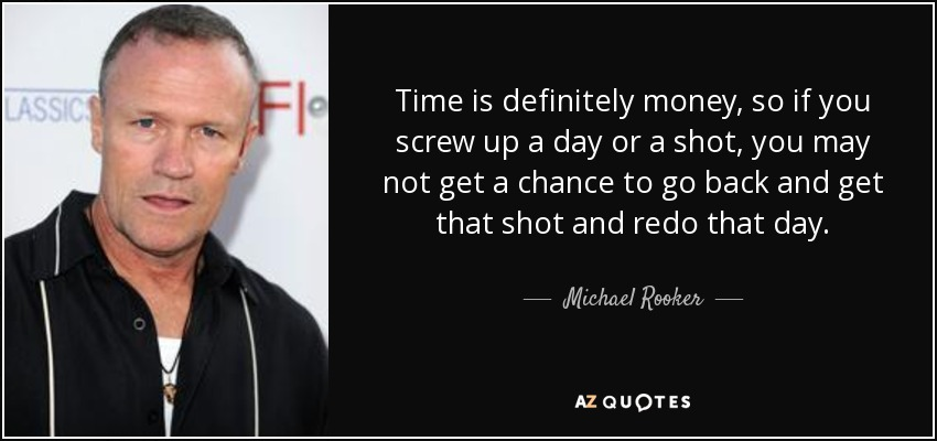 Time is definitely money, so if you screw up a day or a shot, you may not get a chance to go back and get that shot and redo that day. - Michael Rooker
