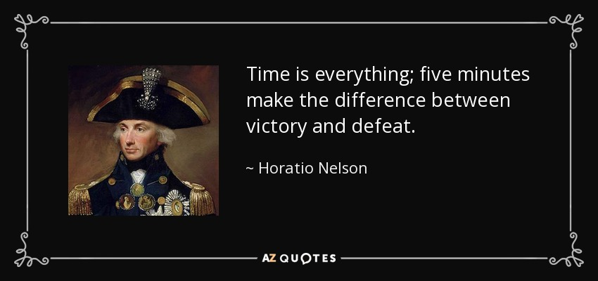 Time is everything; five minutes make the difference between victory and defeat. - Horatio Nelson