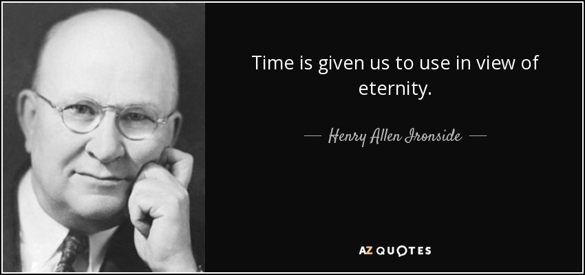 Time is given us to use in view of eternity. - Henry Allen Ironside