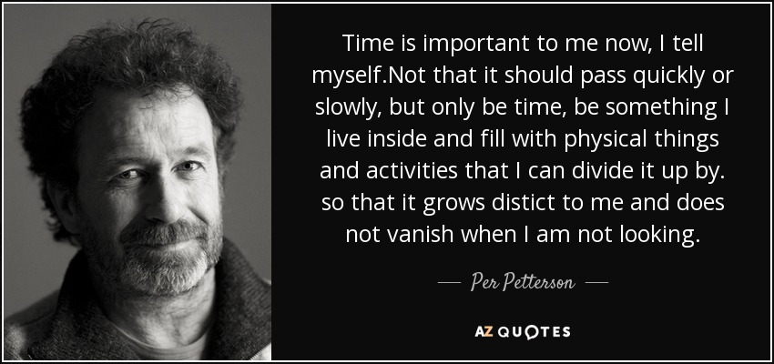 Time is important to me now, I tell myself.Not that it should pass quickly or slowly, but only be time, be something I live inside and fill with physical things and activities that I can divide it up by. so that it grows distict to me and does not vanish when I am not looking. - Per Petterson