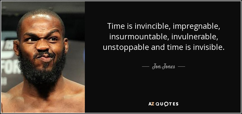 Time is invincible, impregnable, insurmountable, invulnerable, unstoppable and time is invisible. - Jon Jones