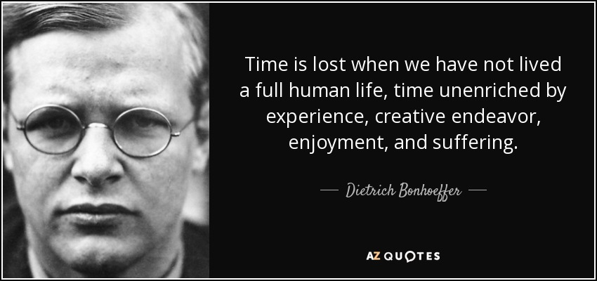 Time is lost when we have not lived a full human life, time unenriched by experience, creative endeavor, enjoyment, and suffering. - Dietrich Bonhoeffer