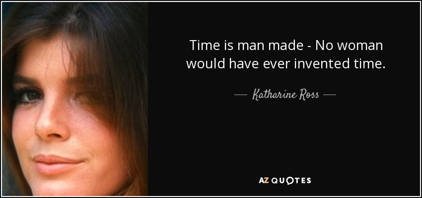 Time is man made - No woman would have ever invented time. - Katharine Ross