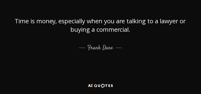 Time is money, especially when you are talking to a lawyer or buying a commercial. - Frank Dane