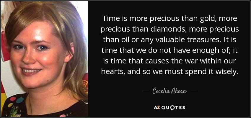 Time is more precious than gold, more precious than diamonds, more precious than oil or any valuable treasures. It is time that we do not have enough of; it is time that causes the war within our hearts, and so we must spend it wisely. - Cecelia Ahern