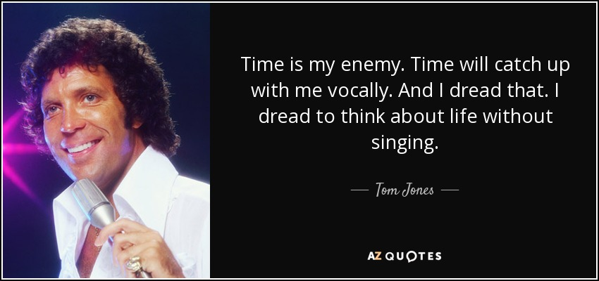 Time is my enemy. Time will catch up with me vocally. And I dread that. I dread to think about life without singing. - Tom Jones