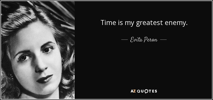Time is my greatest enemy. - Evita Peron