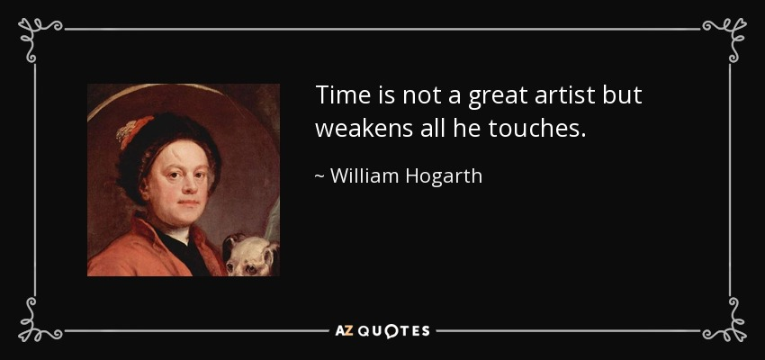 Time is not a great artist but weakens all he touches. - William Hogarth