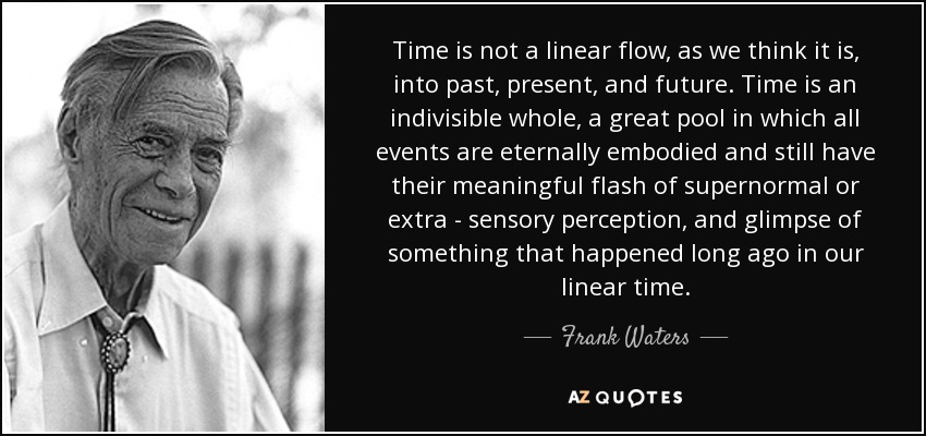 Time is not a linear flow, as we think it is, into past, present, and future. Time is an indivisible whole, a great pool in which all events are eternally embodied and still have their meaningful flash of supernormal or extra - sensory perception, and glimpse of something that happened long ago in our linear time. - Frank Waters
