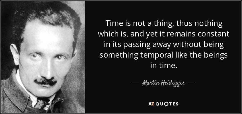 Time is not a thing, thus nothing which is, and yet it remains constant in its passing away without being something temporal like the beings in time. - Martin Heidegger