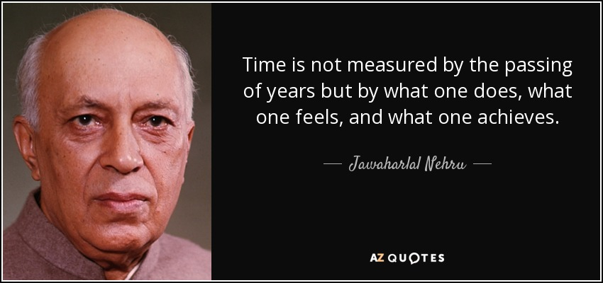 Time is not measured by the passing of years but by what one does, what one feels, and what one achieves. - Jawaharlal Nehru