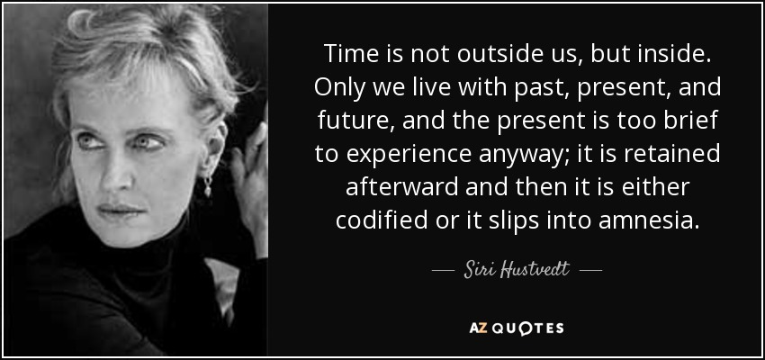 Time is not outside us, but inside. Only we live with past, present, and future, and the present is too brief to experience anyway; it is retained afterward and then it is either codified or it slips into amnesia. - Siri Hustvedt