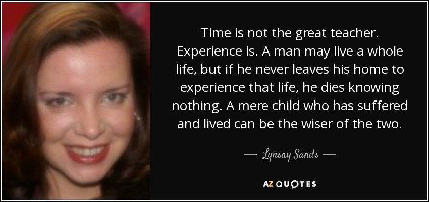Time is not the great teacher. Experience is. A man may live a whole life, but if he never leaves his home to experience that life, he dies knowing nothing. A mere child who has suffered and lived can be the wiser of the two. - Lynsay Sands